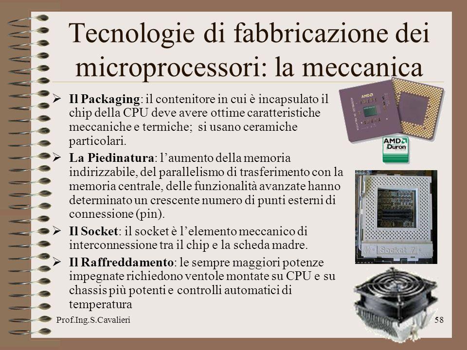 Prof.Ing.S.Cavalieri58 Tecnologie di fabbricazione dei microprocessori: la meccanica Il Packaging: il contenitore in cui è incapsulato il chip della C
