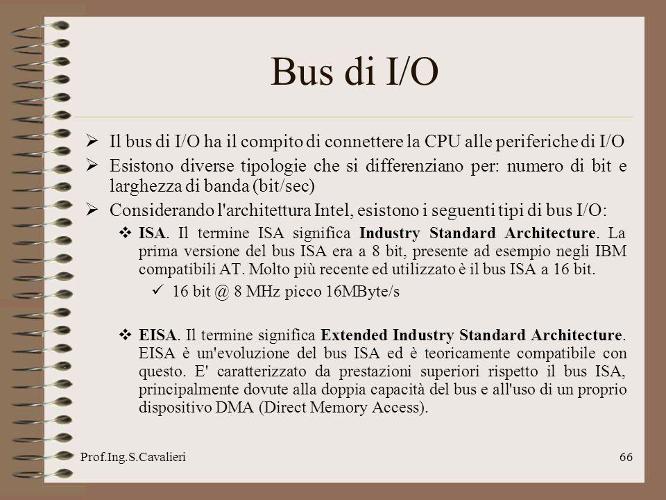 Prof.Ing.S.Cavalieri66 Bus di I/O Il bus di I/O ha il compito di connettere la CPU alle periferiche di I/O Esistono diverse tipologie che si differenz