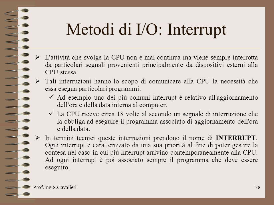 Prof.Ing.S.Cavalieri78 Metodi di I/O: Interrupt L'attività che svolge la CPU non è mai continua ma viene sempre interrotta da particolari segnali prov