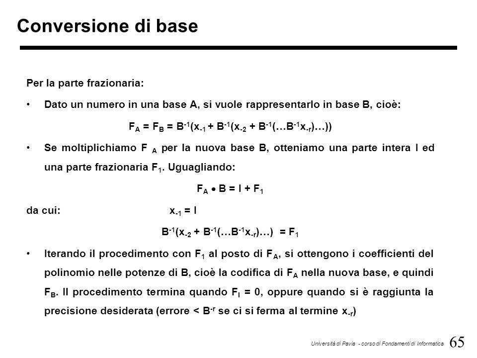 65 Università di Pavia - corso di Fondamenti di Informatica Conversione di base Per la parte frazionaria: Dato un numero in una base A, si vuole rappr