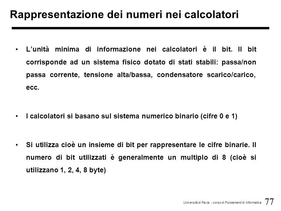 77 Università di Pavia - corso di Fondamenti di Informatica Rappresentazione dei numeri nei calcolatori Lunità minima di informazione nei calcolatori