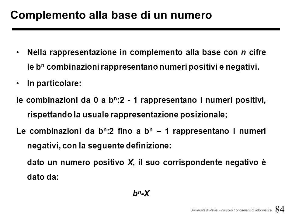 84 Università di Pavia - corso di Fondamenti di Informatica Complemento alla base di un numero Nella rappresentazione in complemento alla base con n c