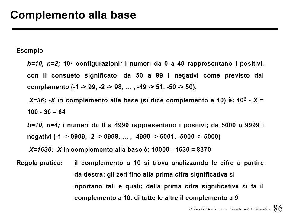 86 Università di Pavia - corso di Fondamenti di Informatica Complemento alla base Esempio b=10, n=2; 10 2 configurazioni: i numeri da 0 a 49 rappresen