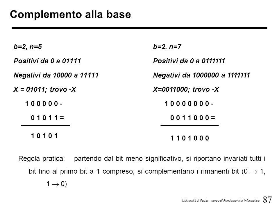 87 Università di Pavia - corso di Fondamenti di Informatica Complemento alla base b=2, n=5 Positivi da 0 a 01111 Negativi da 10000 a 11111 X = 01011;