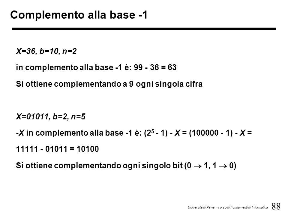 88 Università di Pavia - corso di Fondamenti di Informatica Complemento alla base -1 X=36, b=10, n=2 in complemento alla base -1 è: 99 - 36 = 63 Si ot