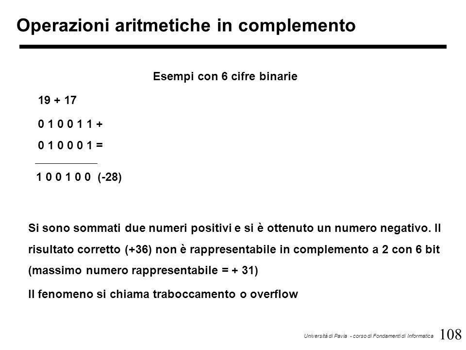 108 Università di Pavia - corso di Fondamenti di Informatica Operazioni aritmetiche in complemento Esempi con 6 cifre binarie 19 + 17 0 1 0 0 1 1 + 0
