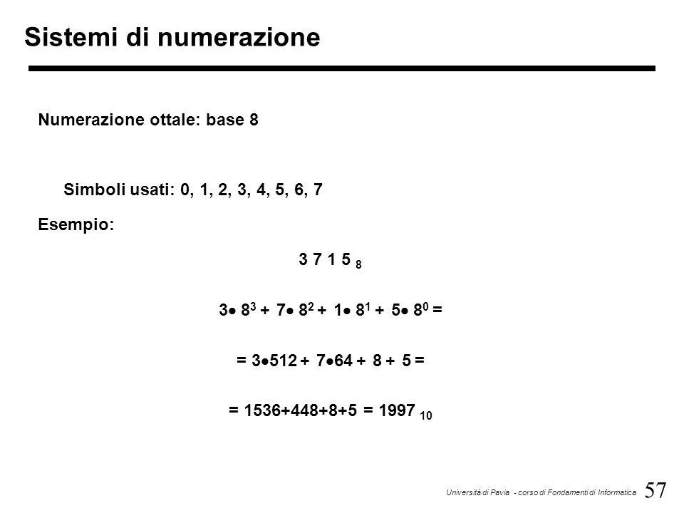 57 Università di Pavia - corso di Fondamenti di Informatica Sistemi di numerazione Numerazione ottale: base 8 Simboli usati: 0, 1, 2, 3, 4, 5, 6, 7 Es