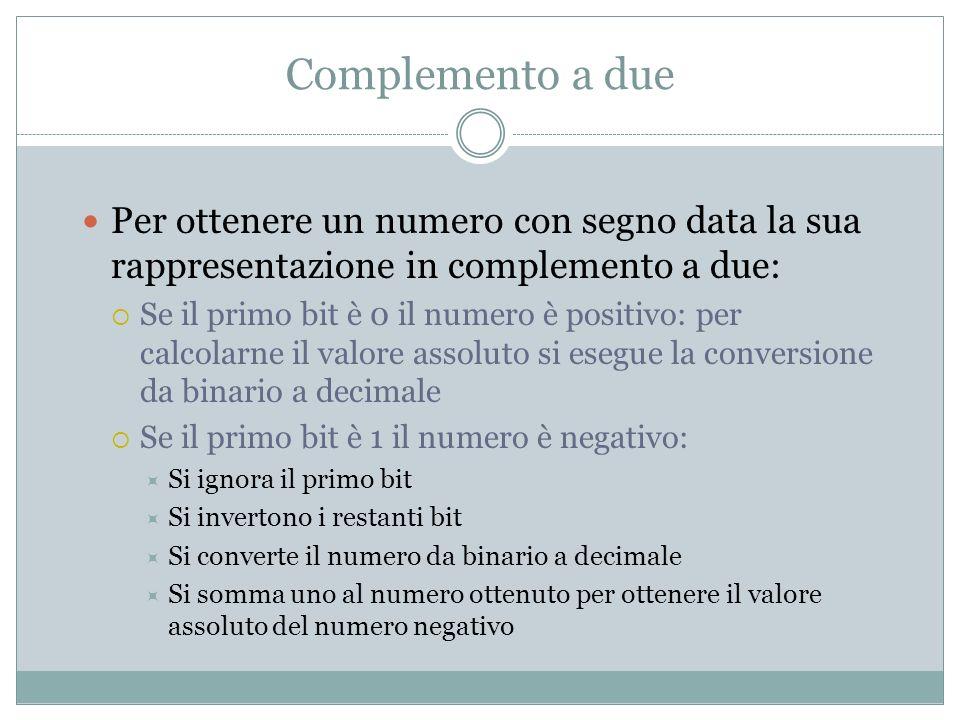 Complemento a due Per ottenere un numero con segno data la sua rappresentazione in complemento a due: Se il primo bit è 0 il numero è positivo: per ca