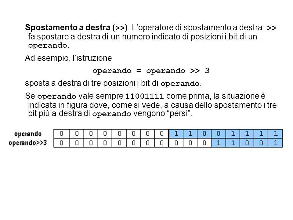 Spostamento a destra ( >> ). Loperatore di spostamento a destra >> fa spostare a destra di un numero indicato di posizioni i bit di un operando. Ad es