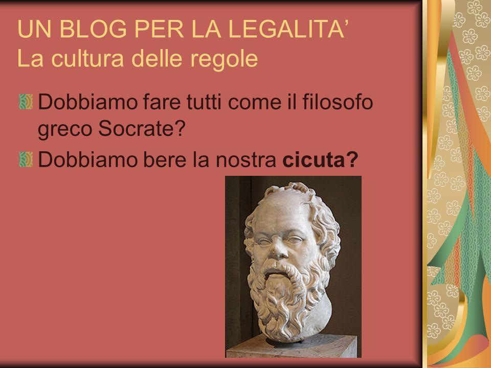 UN BLOG PER LA LEGALITA La cultura delle regole Dobbiamo fare tutti come il filosofo greco Socrate? Dobbiamo bere la nostra cicuta?