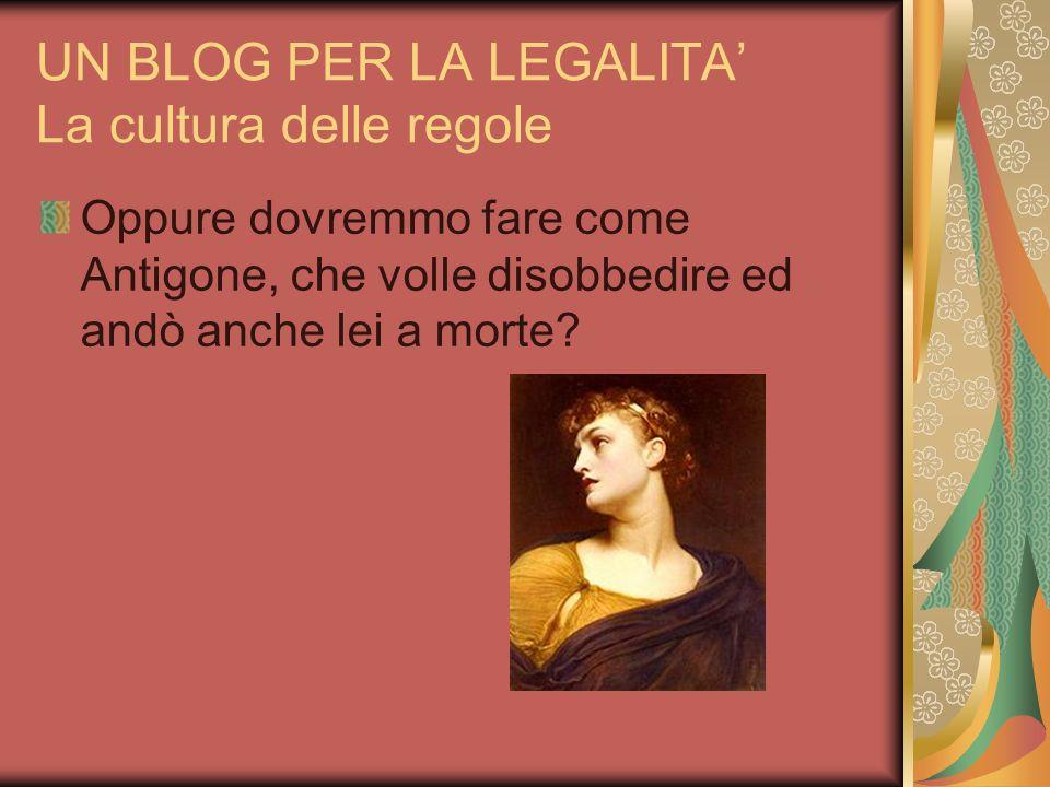 UN BLOG PER LA LEGALITA La cultura delle regole Oppure dovremmo fare come Antigone, che volle disobbedire ed andò anche lei a morte?