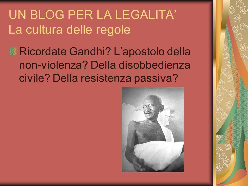 UN BLOG PER LA LEGALITA La cultura delle regole Ricordate Gandhi? Lapostolo della non-violenza? Della disobbedienza civile? Della resistenza passiva?