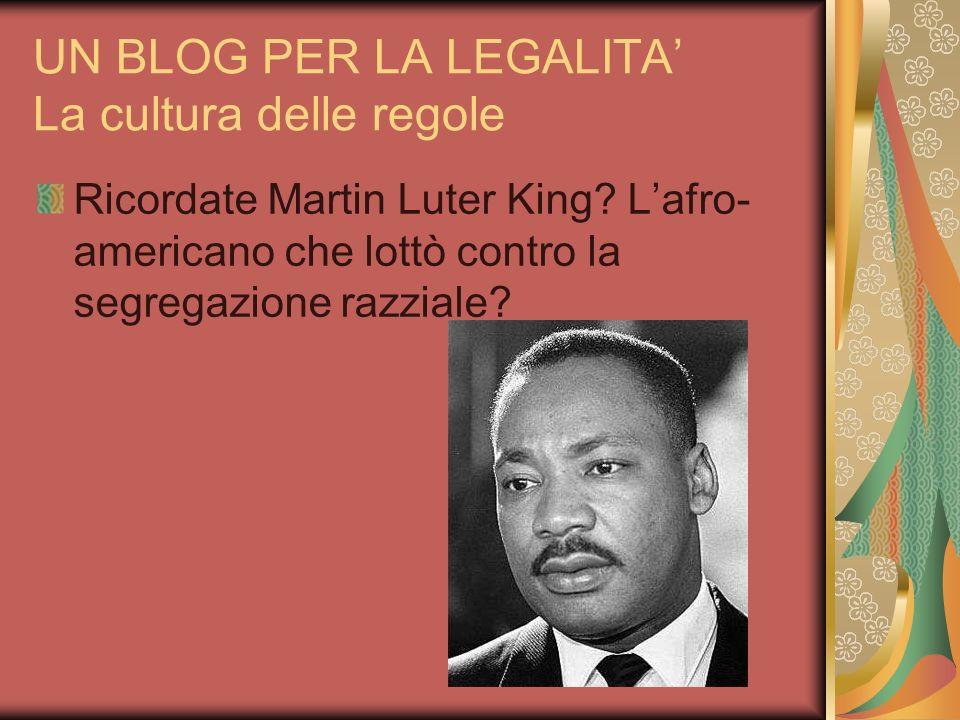 UN BLOG PER LA LEGALITA La cultura delle regole Ricordate Martin Luter King? Lafro- americano che lottò contro la segregazione razziale?