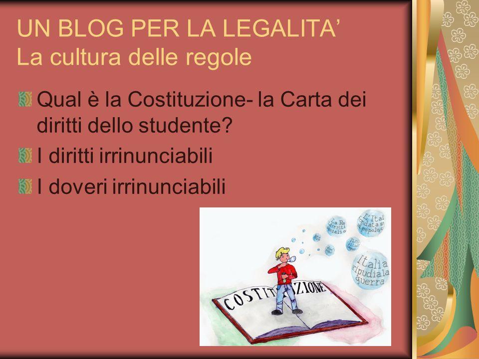 UN BLOG PER LA LEGALITA La cultura delle regole Qual è la Costituzione- la Carta dei diritti dello studente? I diritti irrinunciabili I doveri irrinun