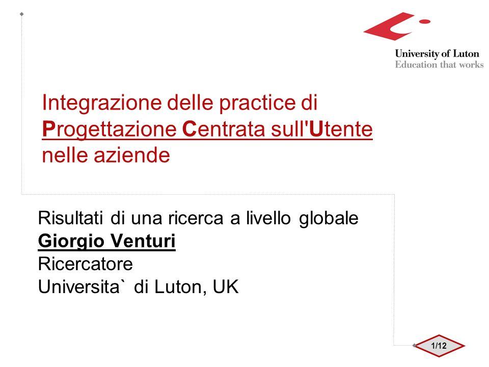 1/12 Integrazione delle practice di Progettazione Centrata sull Utente nelle aziende Risultati di una ricerca a livello globale Giorgio Venturi Ricercatore Universita` di Luton, UK