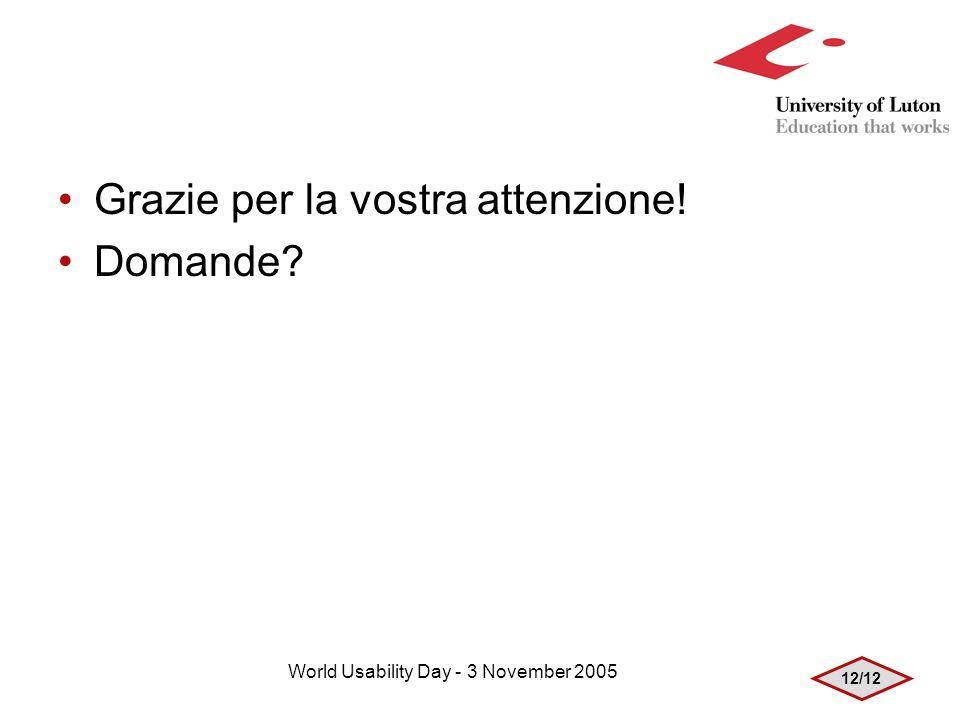 12/12 World Usability Day - 3 November 2005 Grazie per la vostra attenzione! Domande