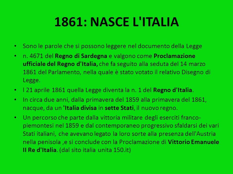 1861: NASCE L'ITALIA Il Senato e la Camera dei Deputati hanno approvato; noi abbiamo sanzionato e promulghiamo quanto segue: Articolo Unico: Il Re Vit