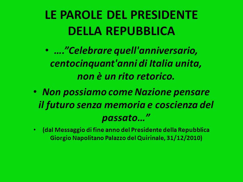 LE PAROLE DEL PRESIDENTE DELLA REPUBBLICA ….Celebrare quell anniversario, centocinquant anni di Italia unita, non è un rito retorico.