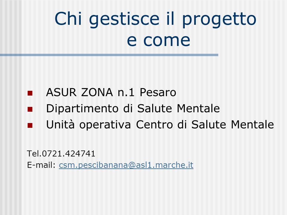 Chi gestisce il progetto e come ASUR ZONA n.1 Pesaro Dipartimento di Salute Mentale Unità operativa Centro di Salute Mentale Tel.0721.424741 E-mail: c