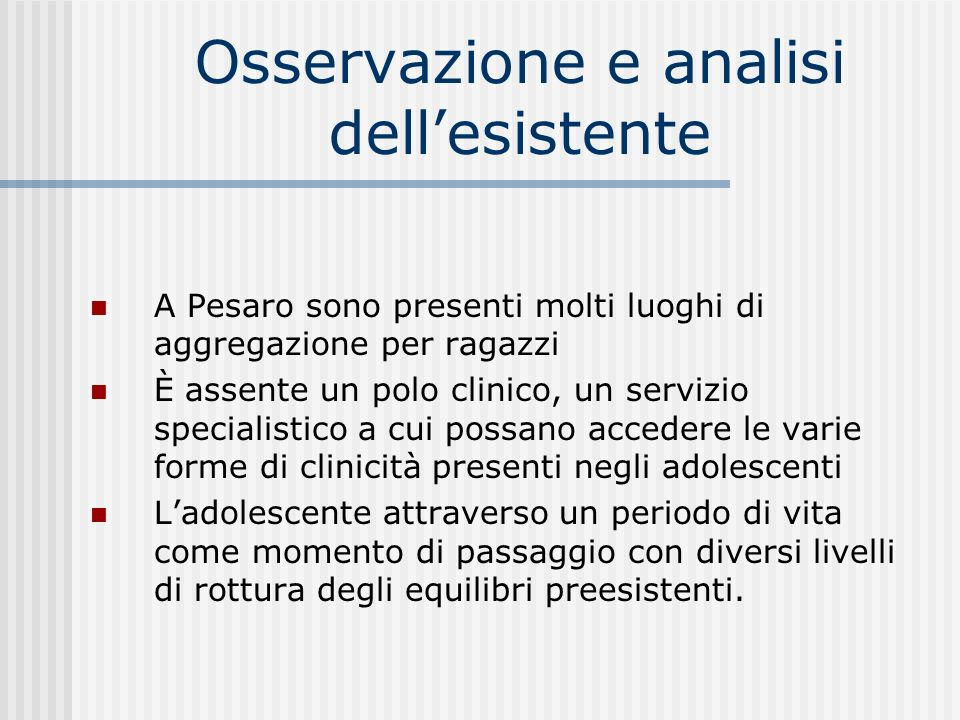 Osservazione e analisi dellesistente A Pesaro sono presenti molti luoghi di aggregazione per ragazzi È assente un polo clinico, un servizio specialist