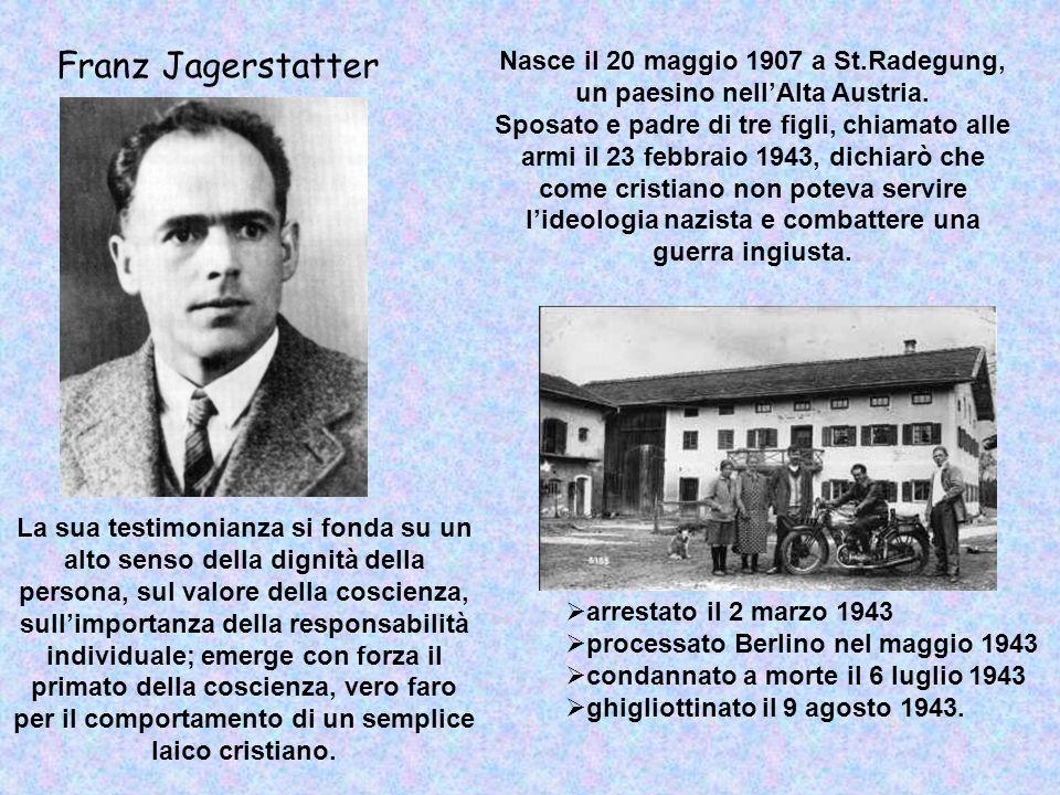 Nasce il 20 maggio 1907 a St.Radegung, un paesino nellAlta Austria. Sposato e padre di tre figli, chiamato alle armi il 23 febbraio 1943, dichiarò che