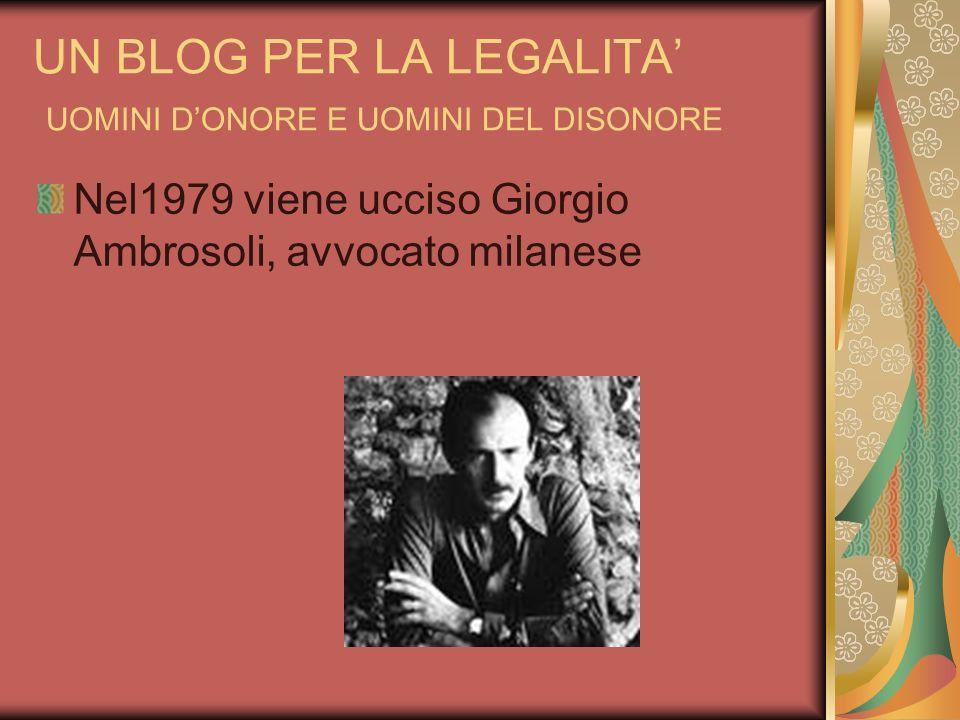 UN BLOG PER LA LEGALITA UOMINI DONORE E UOMINI DEL DISONORE Nel1979 viene ucciso Giorgio Ambrosoli, avvocato milanese