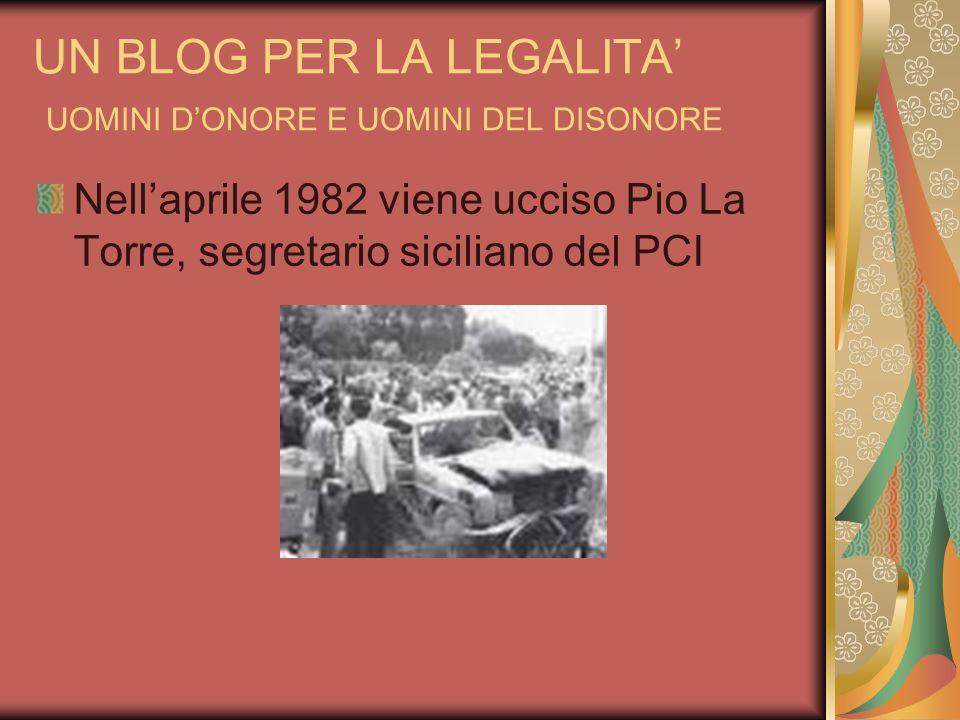 UN BLOG PER LA LEGALITA UOMINI DONORE E UOMINI DEL DISONORE Nellaprile 1982 viene ucciso Pio La Torre, segretario siciliano del PCI