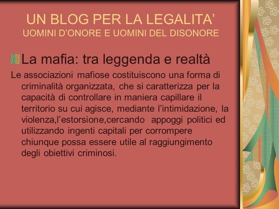 UN BLOG PER LA LEGALITA UOMINI DONORE E UOMINI DEL DISONORE La mafia: tra leggenda e realtà Le associazioni mafiose costituiscono una forma di crimina