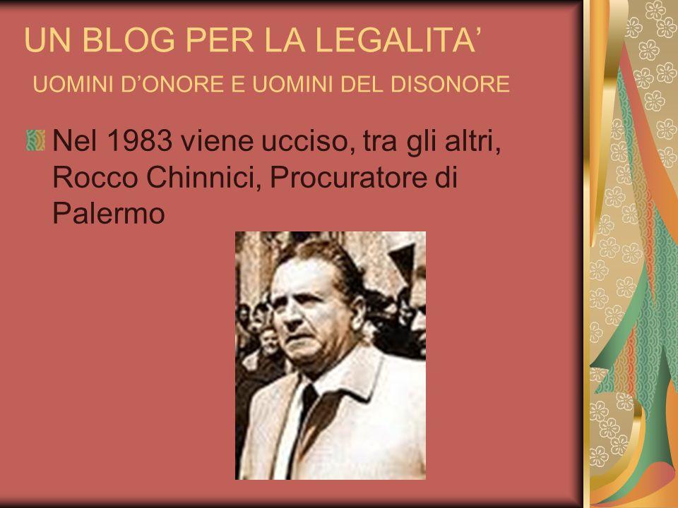 UN BLOG PER LA LEGALITA UOMINI DONORE E UOMINI DEL DISONORE Nel 1983 viene ucciso, tra gli altri, Rocco Chinnici, Procuratore di Palermo