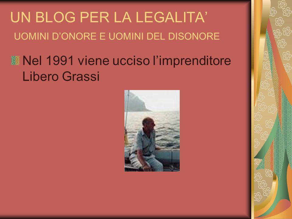 UN BLOG PER LA LEGALITA UOMINI DONORE E UOMINI DEL DISONORE Nel 1991 viene ucciso limprenditore Libero Grassi