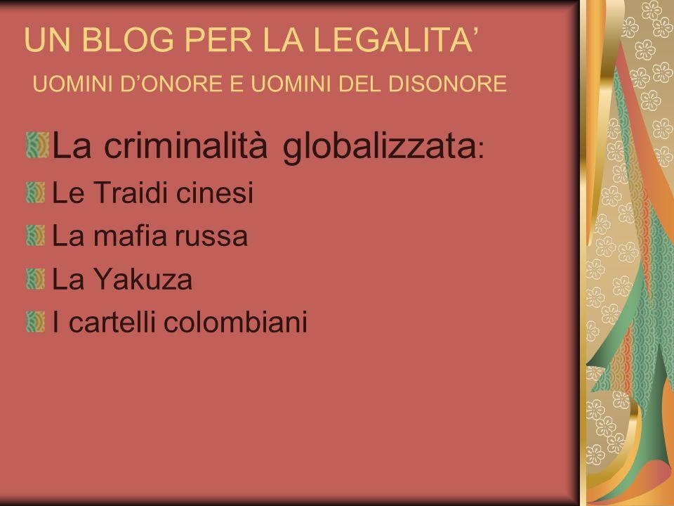UN BLOG PER LA LEGALITA UOMINI DONORE E UOMINI DEL DISONORE La criminalità globalizzata : Le Traidi cinesi La mafia russa La Yakuza I cartelli colombi