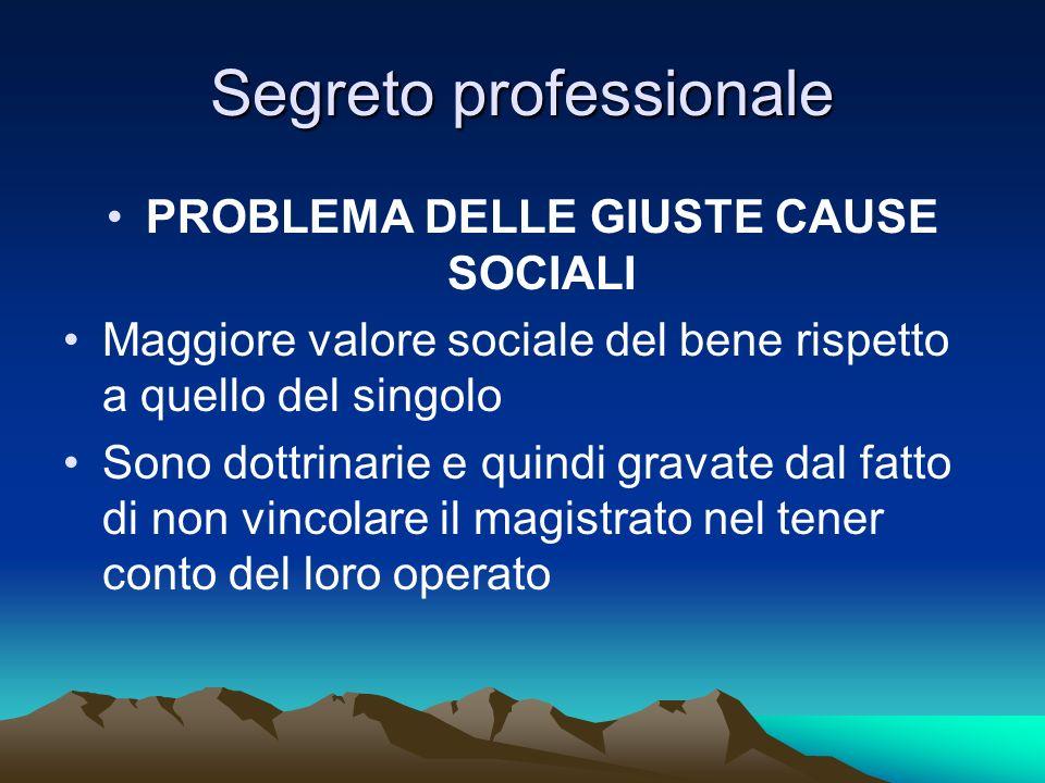 Segreto professionale PROBLEMA DELLE GIUSTE CAUSE SOCIALI Maggiore valore sociale del bene rispetto a quello del singolo Sono dottrinarie e quindi gra