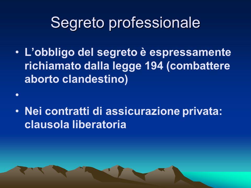 Segreto professionale Lobbligo del segreto è espressamente richiamato dalla legge 194 (combattere aborto clandestino) Nei contratti di assicurazione p