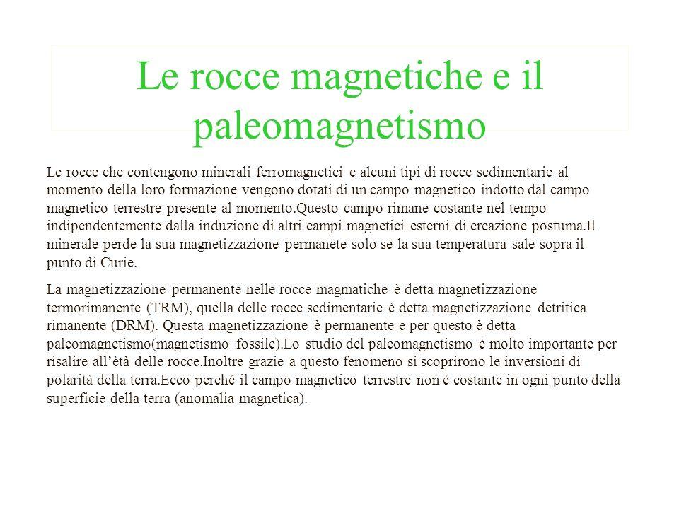 Le rocce magnetiche e il paleomagnetismo Le rocce che contengono minerali ferromagnetici e alcuni tipi di rocce sedimentarie al momento della loro for