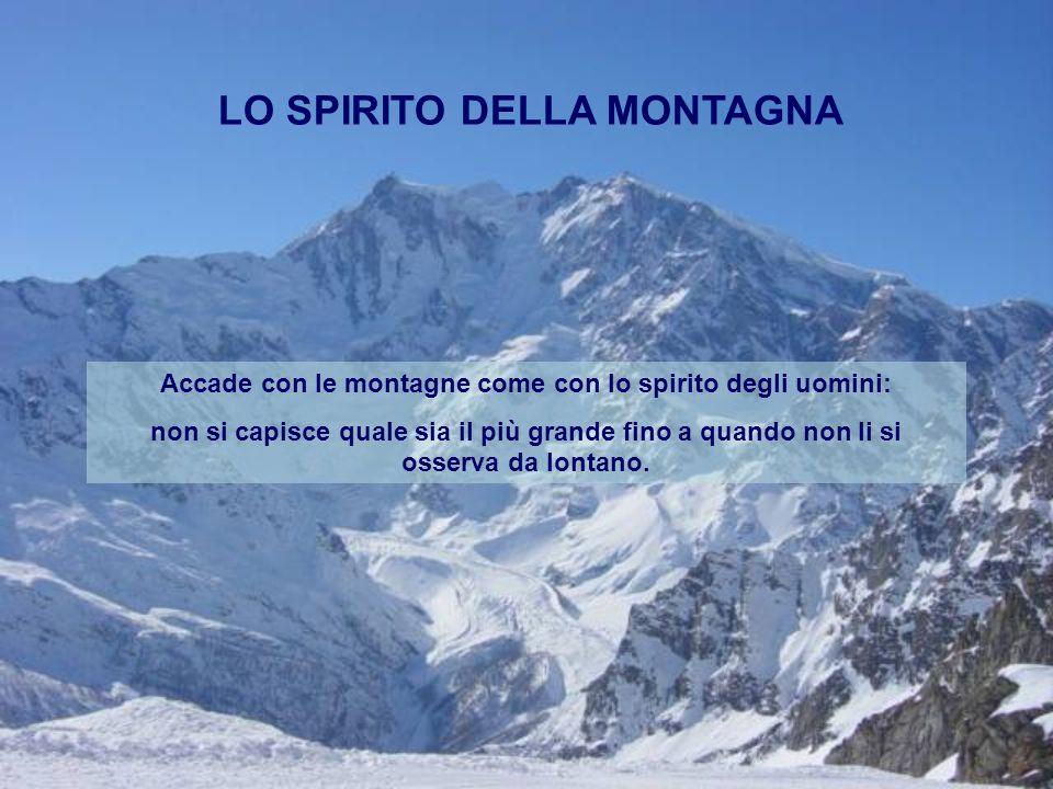 LO SPIRITO DELLA MONTAGNA Accade con le montagne come con lo spirito degli uomini: non si capisce quale sia il più grande fino a quando non li si osse
