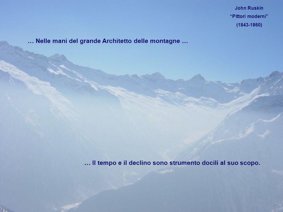 … Nelle mani del grande Architetto delle montagne … … Il tempo e il declino sono strumento docili al suo scopo. John Ruskin Pittori moderni (1843-1860