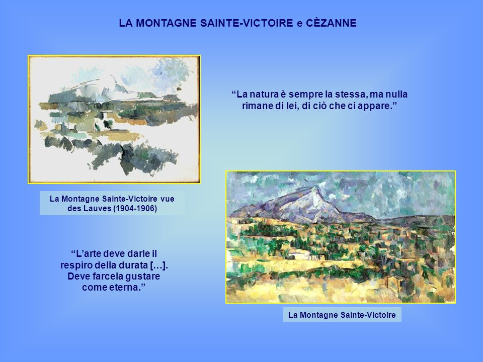 LA MONTAGNE SAINTE-VICTOIRE e CÈZANNE La Montagne Sainte-Victoire vue des Lauves (1904-1906) La Montagne Sainte-Victoire La natura è sempre la stessa,