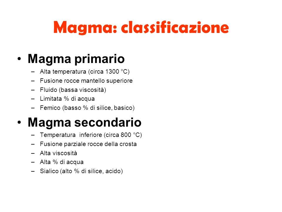 Magma: classificazione Magma primario –Alta temperatura (circa 1300 °C) –Fusione rocce mantello superiore –Fluido (bassa viscosità) –Limitata % di acq