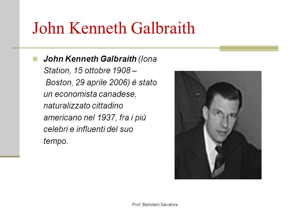 Prof. Bertolami Salvatore John Kenneth Galbraith John Kenneth Galbraith (Iona Station, 15 ottobre 1908 – Boston, 29 aprile 2006) è stato un economista