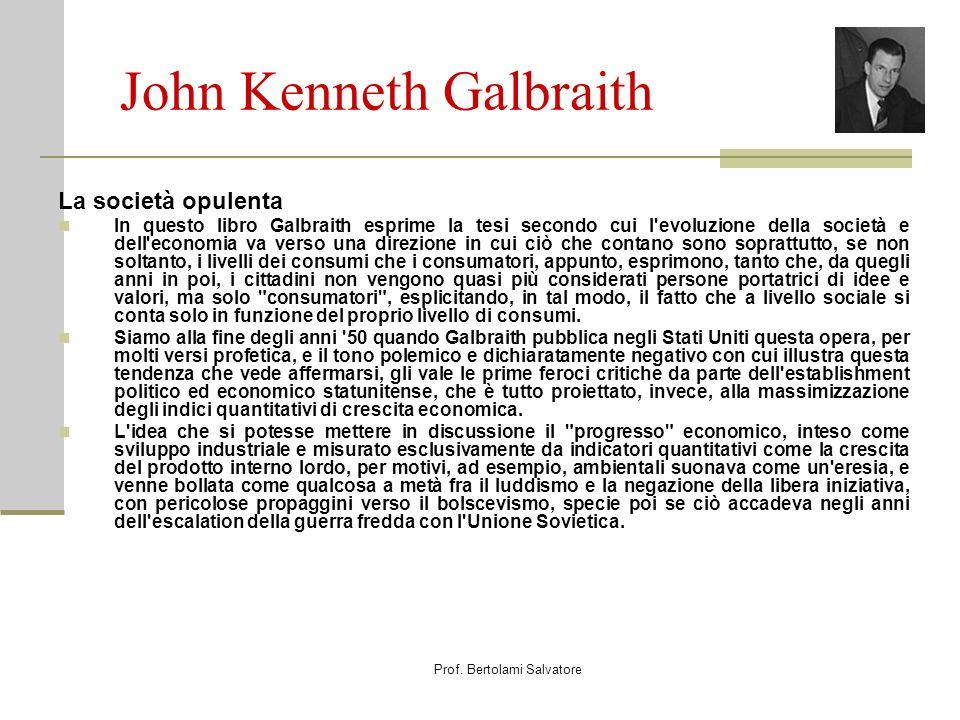 Prof. Bertolami Salvatore John Kenneth Galbraith La società opulenta In questo libro Galbraith esprime la tesi secondo cui l'evoluzione della società