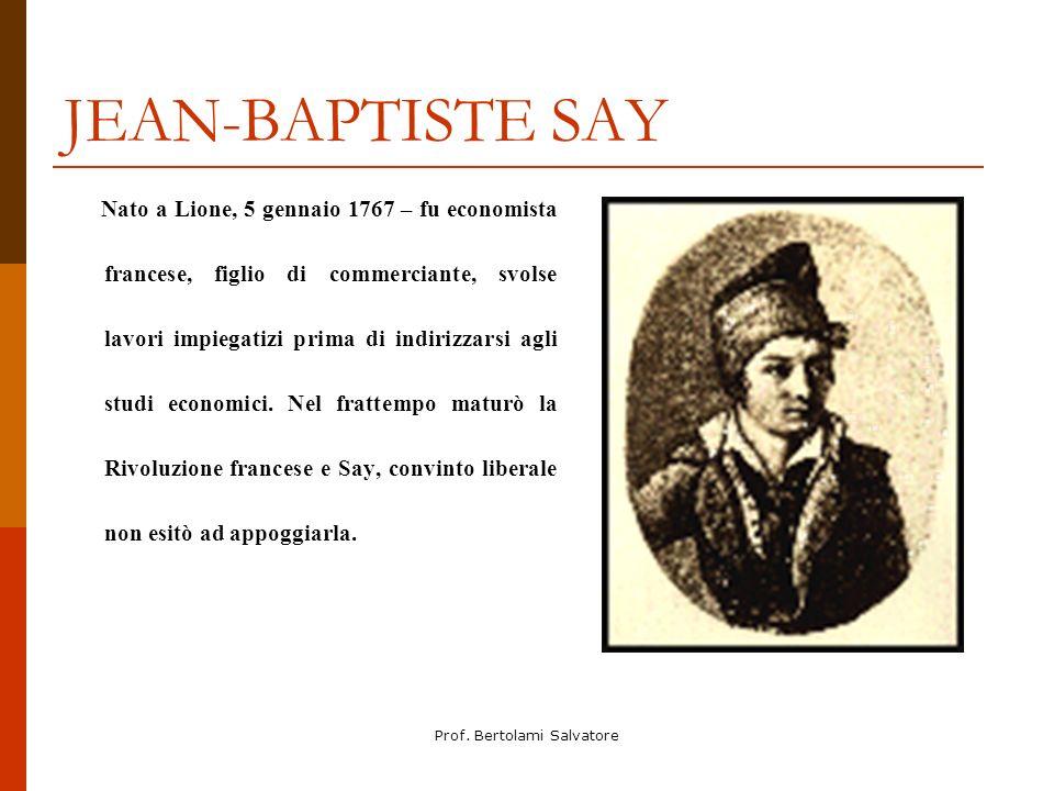 Prof. Bertolami Salvatore JEAN-BAPTISTE SAY Nato a Lione, 5 gennaio 1767 – fu economista francese, figlio di commerciante, svolse lavori impiegatizi p
