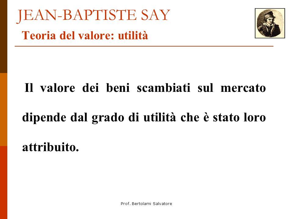Prof. Bertolami Salvatore JEAN-BAPTISTE SAY Teoria del valore: utilità Il valore dei beni scambiati sul mercato dipende dal grado di utilità che è sta