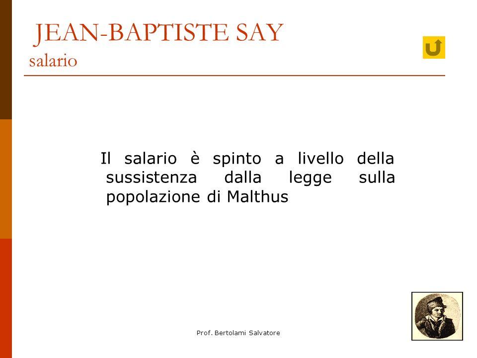 Prof. Bertolami Salvatore JEAN-BAPTISTE SAY salario Il salario è spinto a livello della sussistenza dalla legge sulla popolazione di Malthus