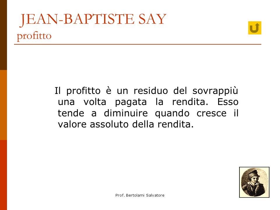 Prof. Bertolami Salvatore JEAN-BAPTISTE SAY profitto Il profitto è un residuo del sovrappiù una volta pagata la rendita. Esso tende a diminuire quando