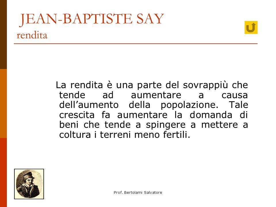 Prof. Bertolami Salvatore JEAN-BAPTISTE SAY rendita La rendita è una parte del sovrappiù che tende ad aumentare a causa dellaumento della popolazione.
