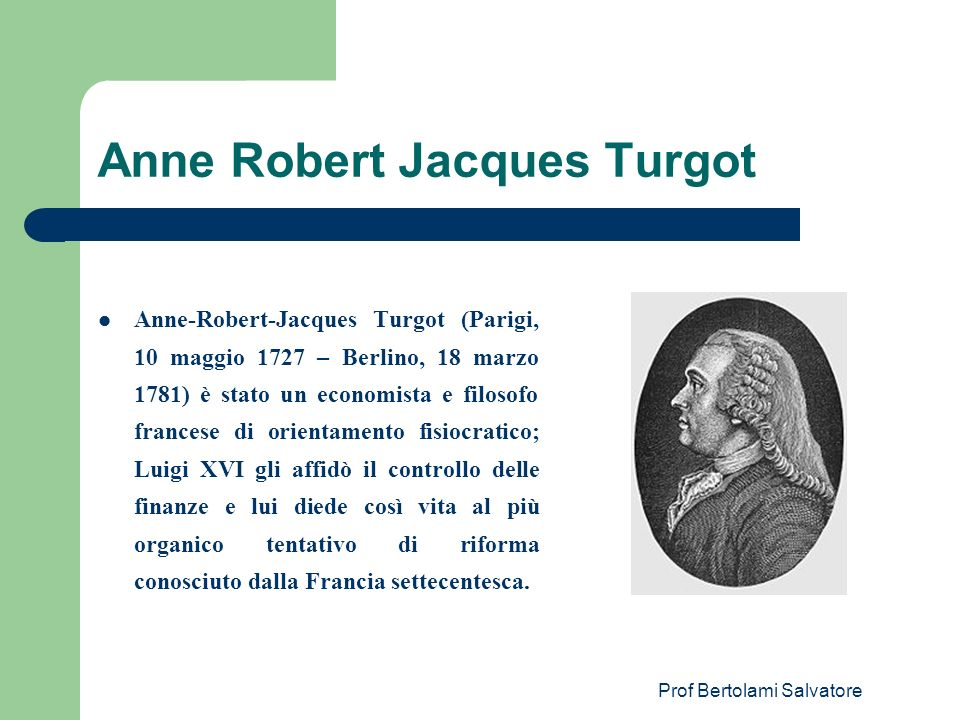 Prof Bertolami Salvatore Anne Robert Jacques Turgot Anne-Robert-Jacques Turgot (Parigi, 10 maggio 1727 – Berlino, 18 marzo 1781) è stato un economista