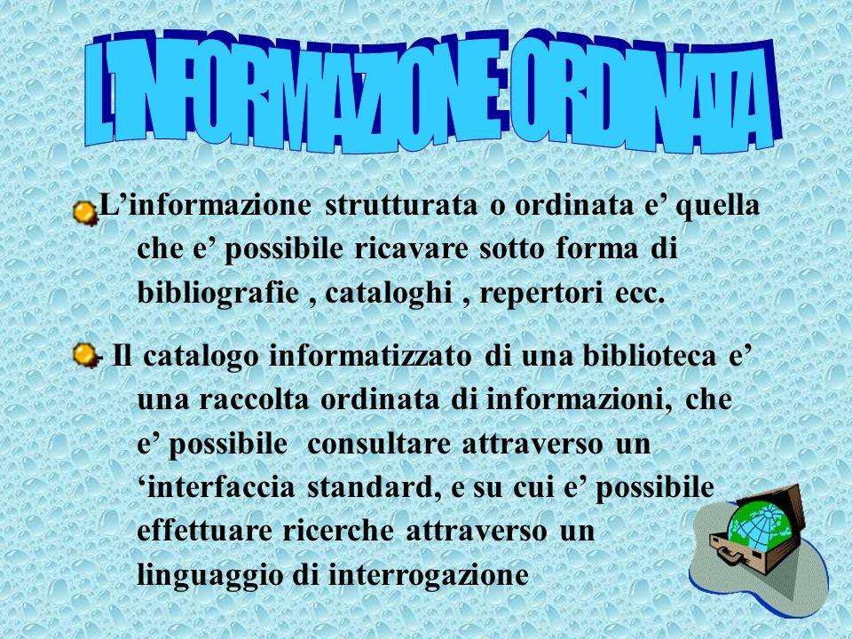 -Linformazione strutturata o ordinata e quella che e possibile ricavare sotto forma di bibliografie, cataloghi, repertori ecc.