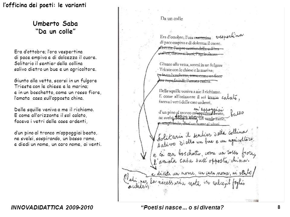 INNOVADIDATTICA 2009-2010 Poeti si nasce... o si diventa? 8 lofficina dei poeti: le varianti Umberto Saba Da un colle Era dottobre; lora vespertina di