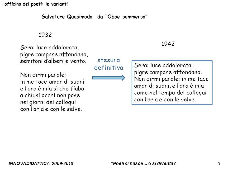 INNOVADIDATTICA 2009-2010 Poeti si nasce... o si diventa? 9 lofficina dei poeti: le varianti Salvatore Quasimodo da Oboe sommerso Sera: luce addolorat