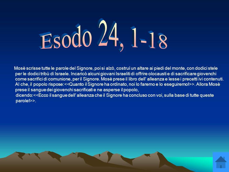 Mosè scrisse tutte le parole del Signore, poi si alzò, costruì un altare ai piedi del monte, con dodici stele per le dodici tribù di Israele. Incaricò